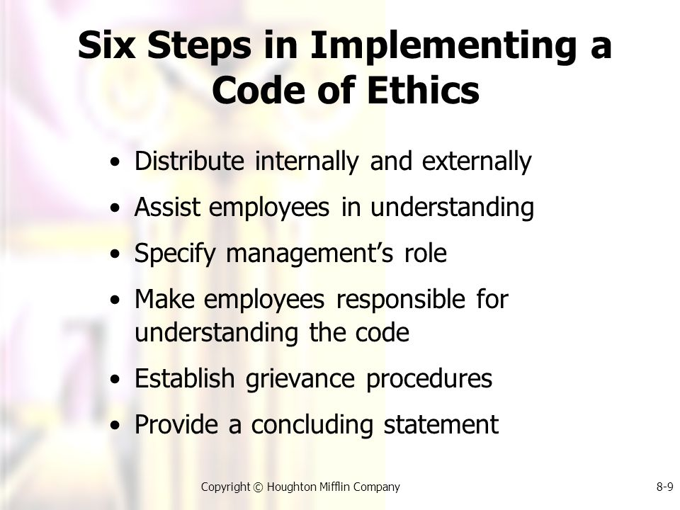 Copyright © Houghton Mifflin Company8-9 Six Steps in Implementing a Code of Ethics Distribute internally and externally Assist employees in understanding Specify management's role Make employees responsible for understanding the code Establish grievance procedures Provide a concluding statement