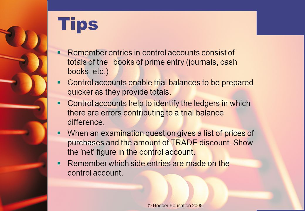 © Hodder Education 2008 Tips  Remember entries in control accounts consist of totals of the books of prime entry (journals, cash books, etc.)  Control accounts enable trial balances to be prepared quicker as they provide totals.