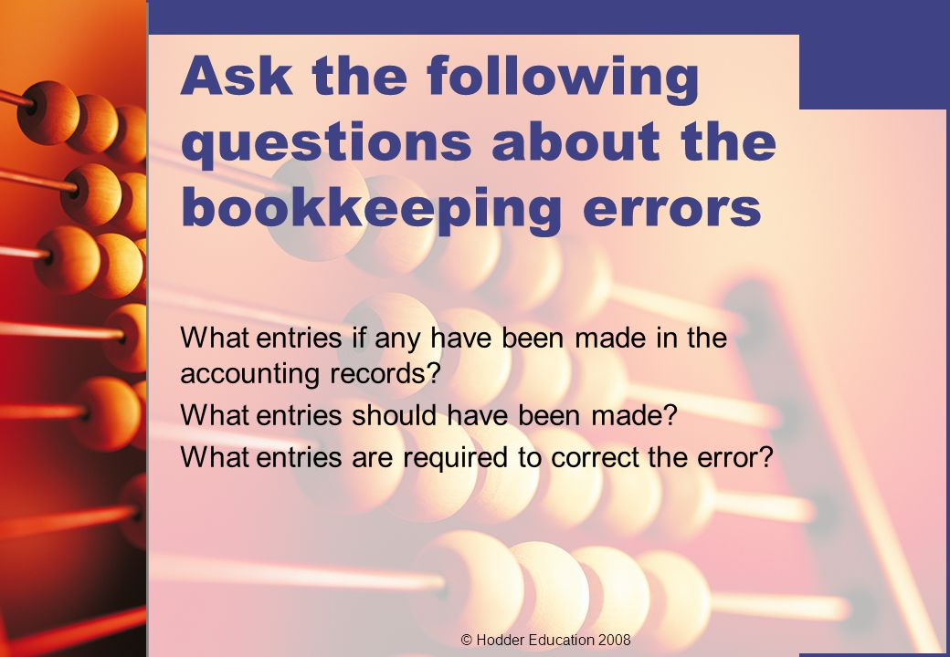 © Hodder Education 2008 Ask the following questions about the bookkeeping errors What entries if any have been made in the accounting records.