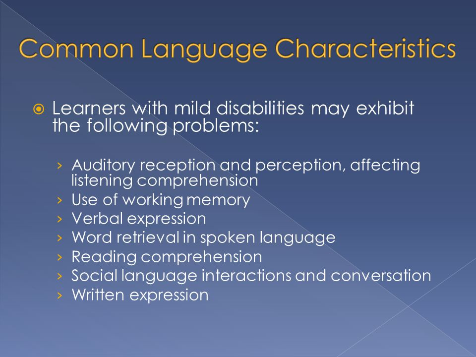  Learners with mild disabilities may exhibit the following problems: › Auditory reception and perception, affecting listening comprehension › Use of working memory › Verbal expression › Word retrieval in spoken language › Reading comprehension › Social language interactions and conversation › Written expression