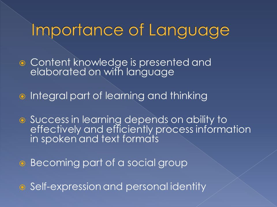  Content knowledge is presented and elaborated on with language  Integral part of learning and thinking  Success in learning depends on ability to effectively and efficiently process information in spoken and text formats  Becoming part of a social group  Self-expression and personal identity