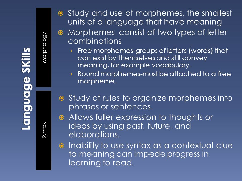 Morphology Syntax  Study and use of morphemes, the smallest units of a language that have meaning  Morphemes consist of two types of letter combinations › Free morphemes-groups of letters (words) that can exist by themselves and still convey meaning, for example vocabulary.