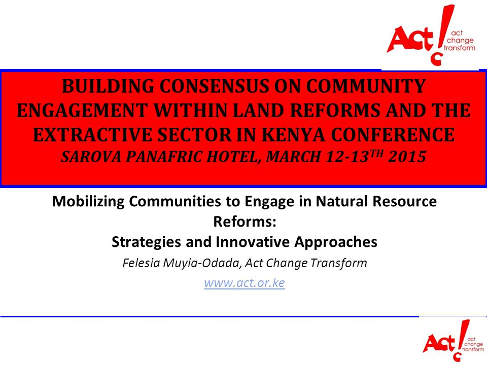 BUILDING CONSENSUS ON COMMUNITY ENGAGEMENT WITHIN LAND REFORMS AND THE EXTRACTIVE SECTOR IN KENYA CONFERENCE SAROVA PANAFRIC HOTEL, MARCH TH 2015 Mobilizing Communities to Engage in Natural Resource Reforms: Strategies and Innovative Approaches Felesia Muyia-Odada, Act Change Transform
