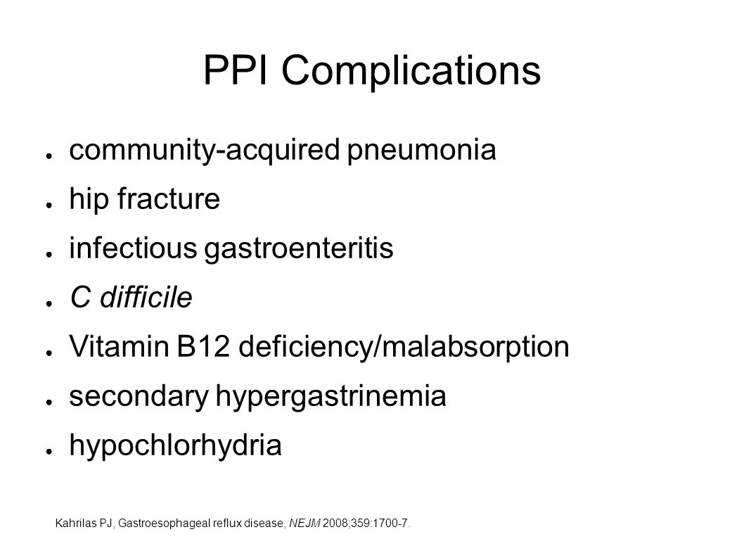 PPI Complications ● community-acquired pneumonia ● hip fracture ● infectious gastroenteritis ● C difficile ● Vitamin B12 deficiency/malabsorption ● secondary hypergastrinemia ● hypochlorhydria Kahrilas PJ, Gastroesophageal reflux disease, NEJM 2008;359: