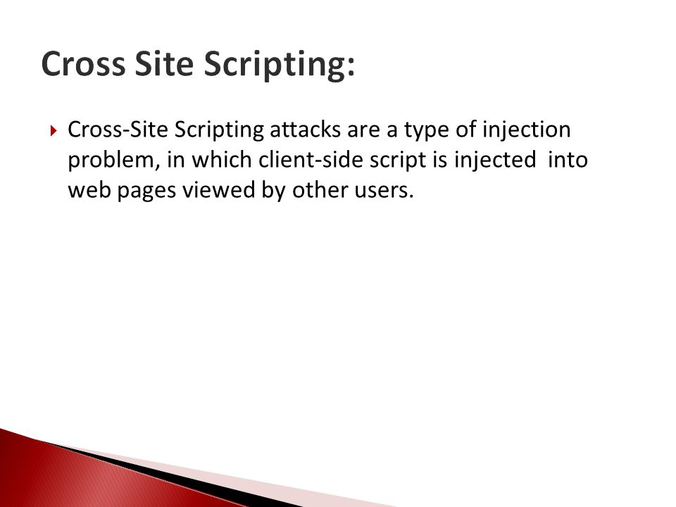  Cross-Site Scripting attacks are a type of injection problem, in which client-side script is injected into web pages viewed by other users.
