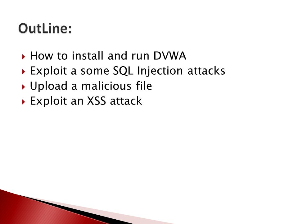  How to install and run DVWA  Exploit a some SQL Injection attacks  Upload a malicious file  Exploit an XSS attack
