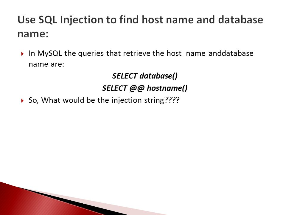  In MySQL the queries that retrieve the host_name anddatabase name are: SELECT database() SELECT hostname()  So, What would be the injection string