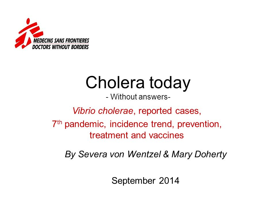 Cholera today - Without answers- Vibrio cholerae, reported cases, 7 th pandemic, incidence trend, prevention, treatment and vaccines By Severa von Wentzel & Mary Doherty September 2014