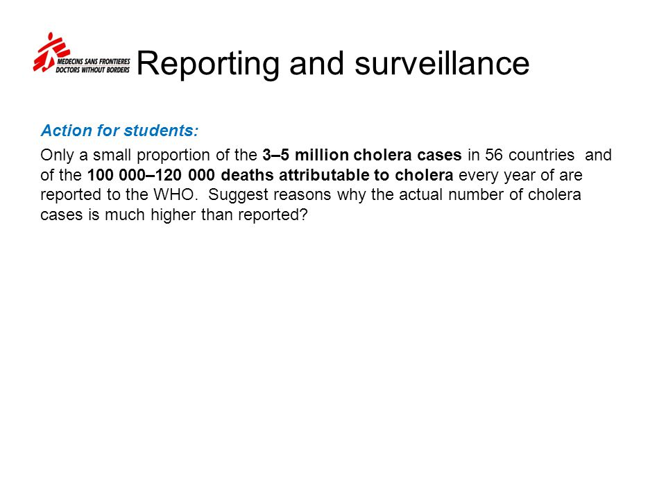 Reporting and surveillance Action for students: Only a small proportion of the 3–5 million cholera cases in 56 countries and of the – deaths attributable to cholera every year of are reported to the WHO.