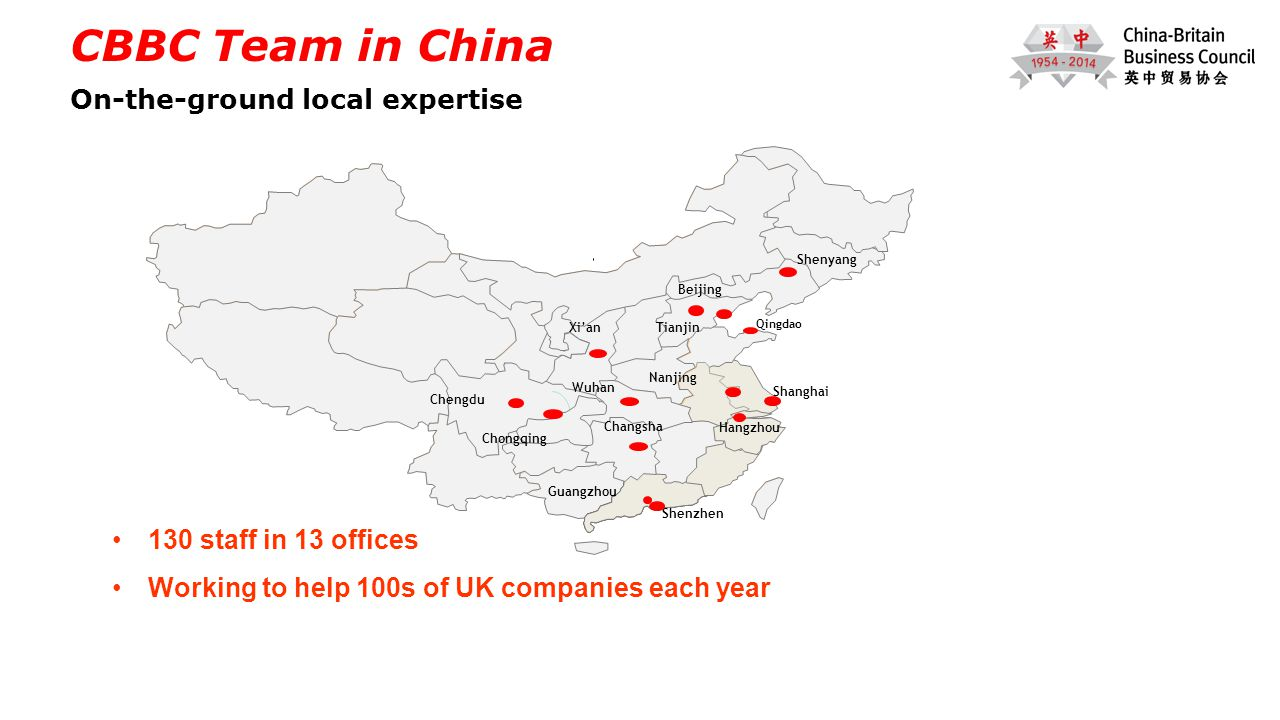 Shanghai Shenzhen Guangzhou Beijing Chengdu Tianjin Hangzhou Nanjing Chongqing CBBC Team in China On-the-ground local expertise Shenyang Wuhan Changsha Xi'an 130 staff in 13 offices Working to help 100s of UK companies each year Qingdao