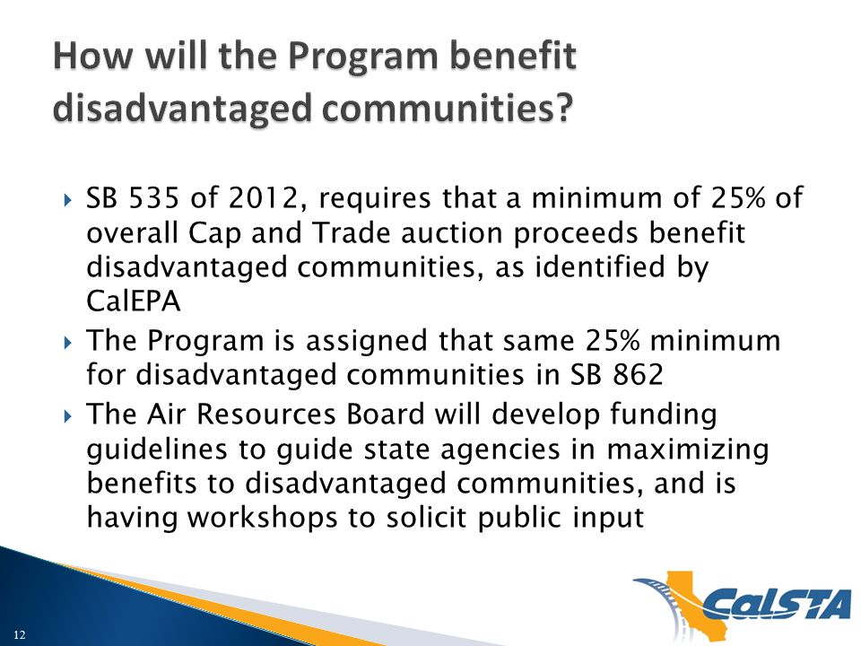  SB 535 of 2012, requires that a minimum of 25% of overall Cap and Trade auction proceeds benefit disadvantaged communities, as identified by CalEPA  The Program is assigned that same 25% minimum for disadvantaged communities in SB 862  The Air Resources Board will develop funding guidelines to guide state agencies in maximizing benefits to disadvantaged communities, and is having workshops to solicit public input 12