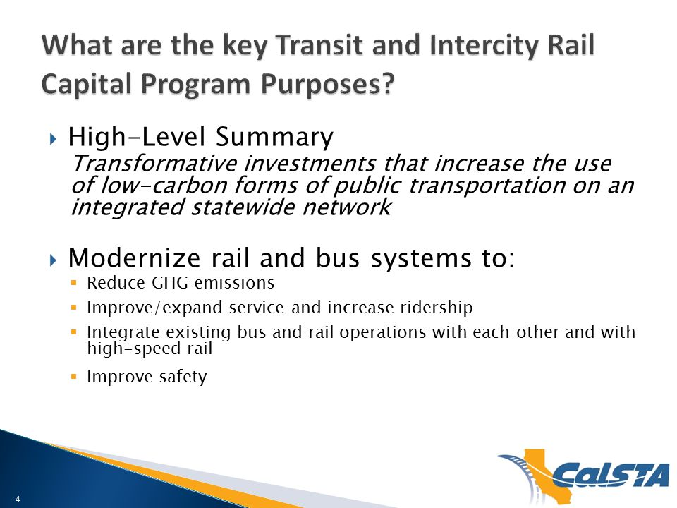  High-Level Summary Transformative investments that increase the use of low-carbon forms of public transportation on an integrated statewide network  Modernize rail and bus systems to:  Reduce GHG emissions  Improve/expand service and increase ridership  Integrate existing bus and rail operations with each other and with high-speed rail  Improve safety 4