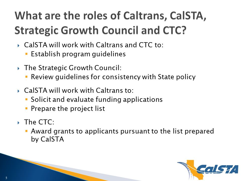  CalSTA will work with Caltrans and CTC to:  Establish program guidelines  The Strategic Growth Council:  Review guidelines for consistency with State policy  CalSTA will work with Caltrans to:  Solicit and evaluate funding applications  Prepare the project list  The CTC:  Award grants to applicants pursuant to the list prepared by CalSTA 5
