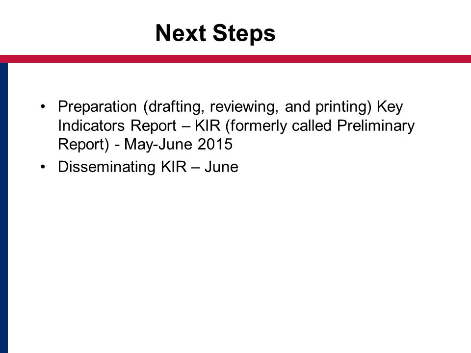 Next Steps Preparation (drafting, reviewing, and printing) Key Indicators Report – KIR (formerly called Preliminary Report) - May-June 2015 Disseminating KIR – June