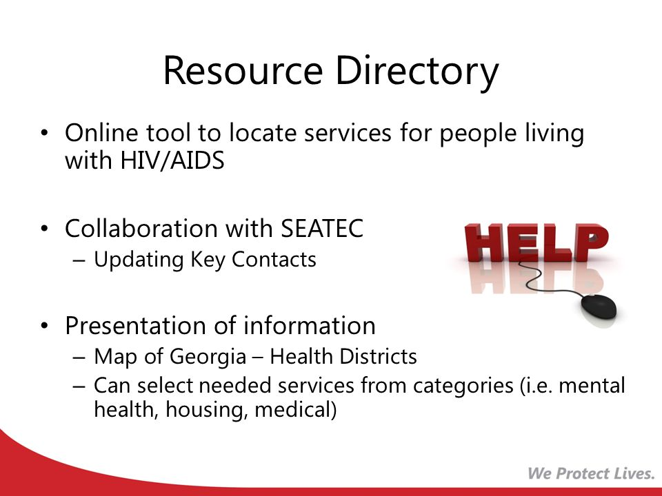 Resource Directory Online tool to locate services for people living with HIV/AIDS Collaboration with SEATEC – Updating Key Contacts Presentation of information – Map of Georgia – Health Districts – Can select needed services from categories (i.e.