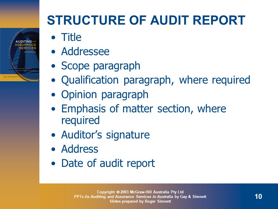 Copyright  2003 McGraw-Hill Australia Pty Ltd PPTs t/a Auditing and Assurance Services in Australia by Gay & Simnett Slides prepared by Roger Simnett 10 STRUCTURE OF AUDIT REPORT Title Addressee Scope paragraph Qualification paragraph, where required Opinion paragraph Emphasis of matter section, where required Auditor's signature Address Date of audit report
