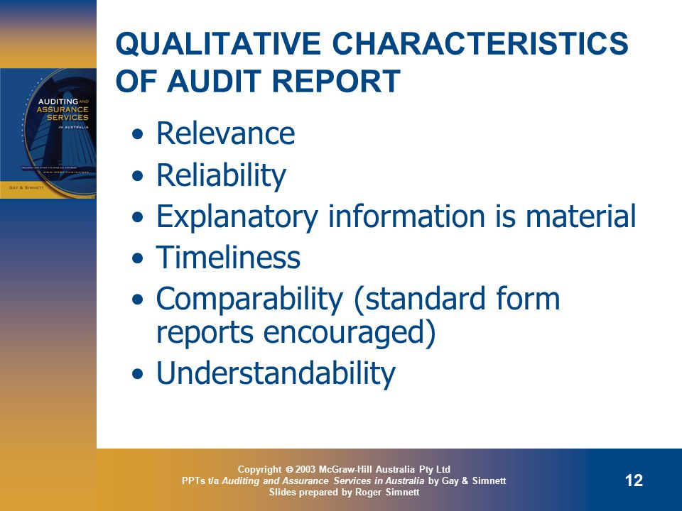 Copyright  2003 McGraw-Hill Australia Pty Ltd PPTs t/a Auditing and Assurance Services in Australia by Gay & Simnett Slides prepared by Roger Simnett 12 QUALITATIVE CHARACTERISTICS OF AUDIT REPORT Relevance Reliability Explanatory information is material Timeliness Comparability (standard form reports encouraged) Understandability