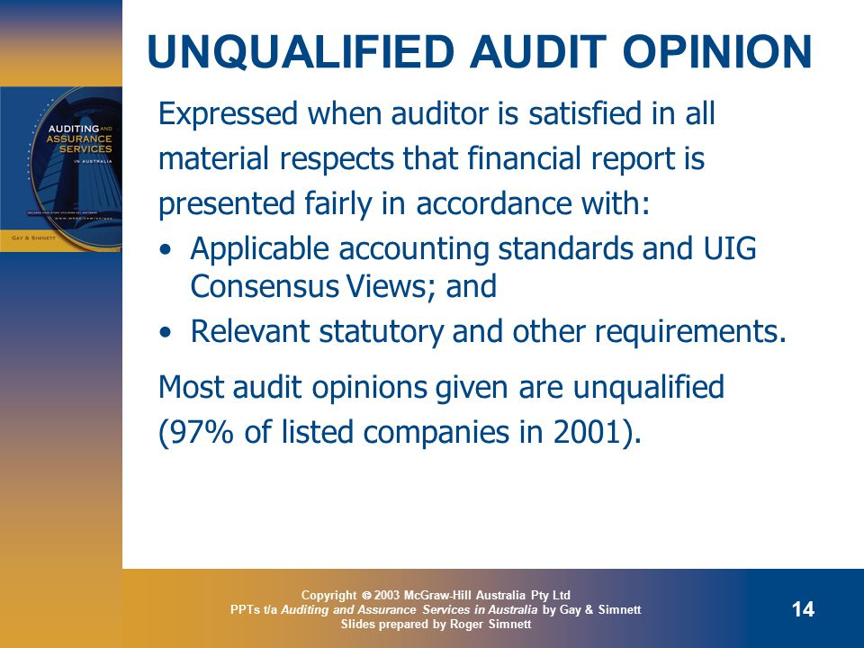 Copyright  2003 McGraw-Hill Australia Pty Ltd PPTs t/a Auditing and Assurance Services in Australia by Gay & Simnett Slides prepared by Roger Simnett 14 UNQUALIFIED AUDIT OPINION Expressed when auditor is satisfied in all material respects that financial report is presented fairly in accordance with: Applicable accounting standards and UIG Consensus Views; and Relevant statutory and other requirements.