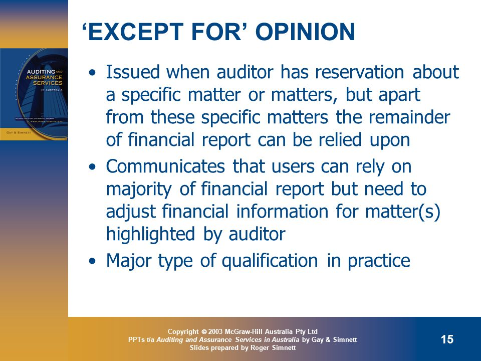 Copyright  2003 McGraw-Hill Australia Pty Ltd PPTs t/a Auditing and Assurance Services in Australia by Gay & Simnett Slides prepared by Roger Simnett 15 'EXCEPT FOR' OPINION Issued when auditor has reservation about a specific matter or matters, but apart from these specific matters the remainder of financial report can be relied upon Communicates that users can rely on majority of financial report but need to adjust financial information for matter(s) highlighted by auditor Major type of qualification in practice