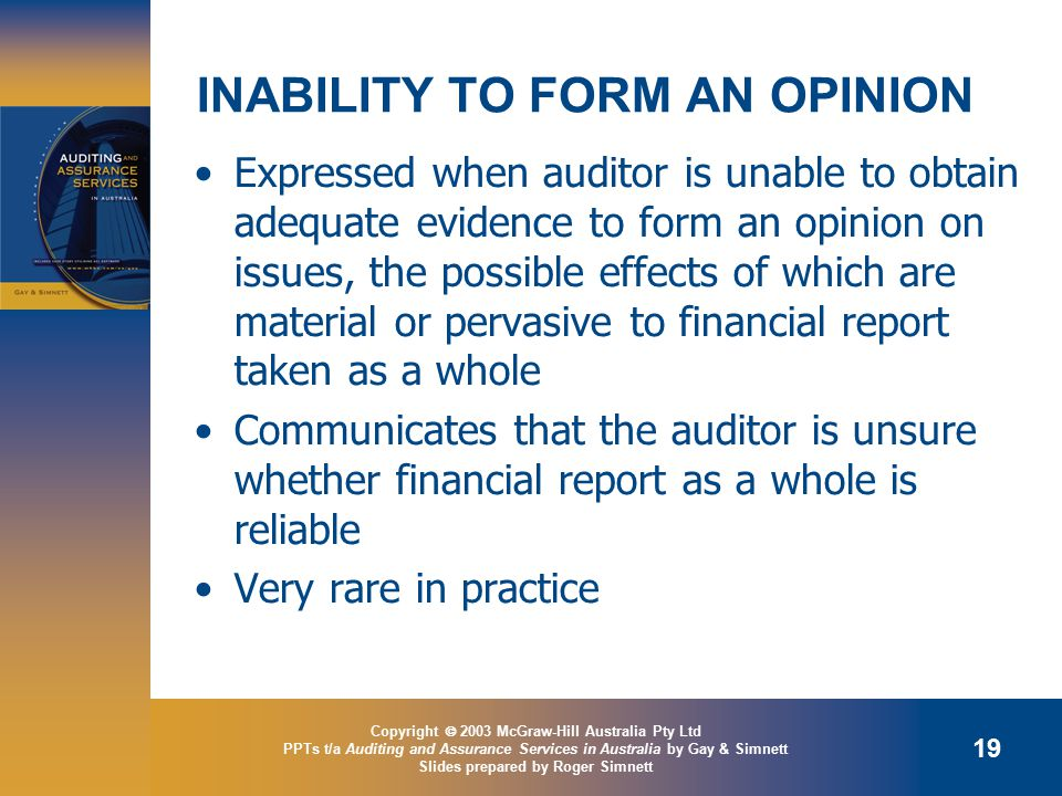 Copyright  2003 McGraw-Hill Australia Pty Ltd PPTs t/a Auditing and Assurance Services in Australia by Gay & Simnett Slides prepared by Roger Simnett 19 INABILITY TO FORM AN OPINION Expressed when auditor is unable to obtain adequate evidence to form an opinion on issues, the possible effects of which are material or pervasive to financial report taken as a whole Communicates that the auditor is unsure whether financial report as a whole is reliable Very rare in practice