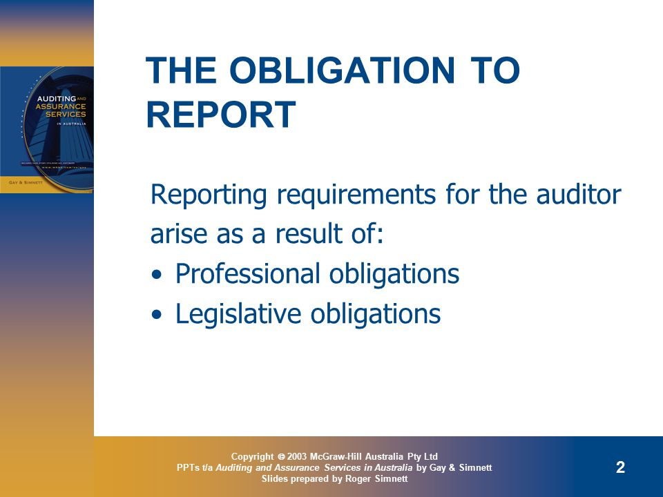 Copyright  2003 McGraw-Hill Australia Pty Ltd PPTs t/a Auditing and Assurance Services in Australia by Gay & Simnett Slides prepared by Roger Simnett 2 THE OBLIGATION TO REPORT Reporting requirements for the auditor arise as a result of: Professional obligations Legislative obligations