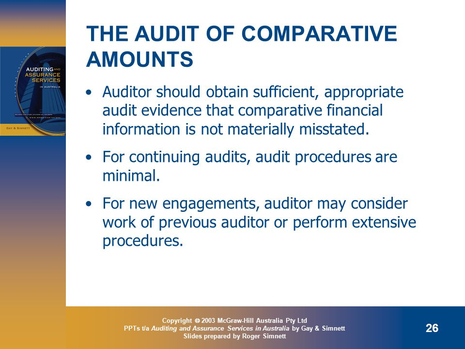 Copyright  2003 McGraw-Hill Australia Pty Ltd PPTs t/a Auditing and Assurance Services in Australia by Gay & Simnett Slides prepared by Roger Simnett 26 THE AUDIT OF COMPARATIVE AMOUNTS Auditor should obtain sufficient, appropriate audit evidence that comparative financial information is not materially misstated.
