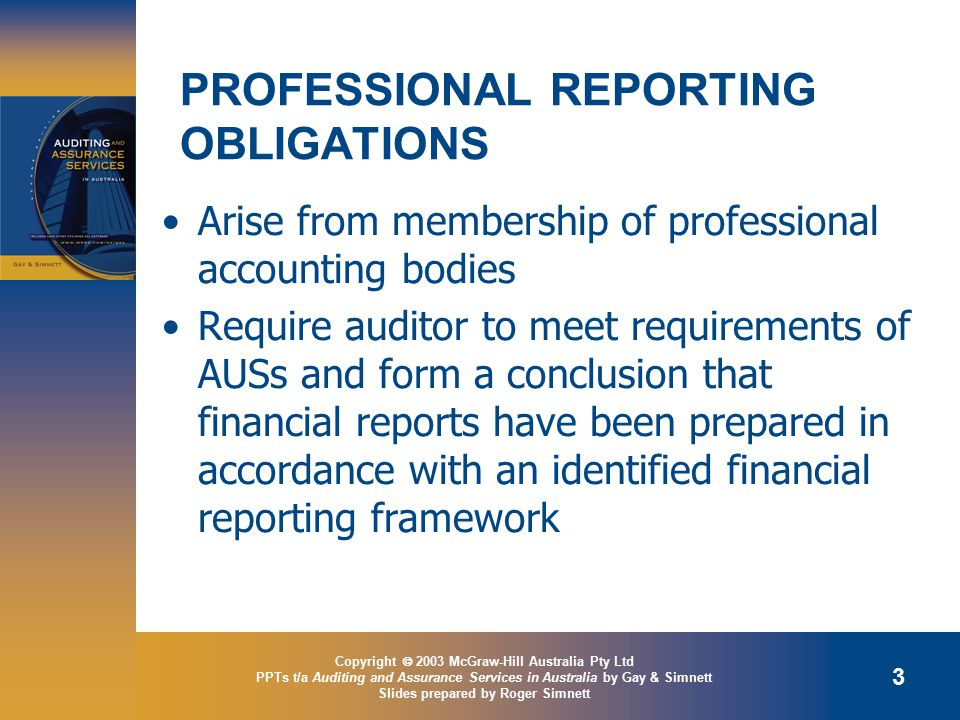 Copyright  2003 McGraw-Hill Australia Pty Ltd PPTs t/a Auditing and Assurance Services in Australia by Gay & Simnett Slides prepared by Roger Simnett 3 PROFESSIONAL REPORTING OBLIGATIONS Arise from membership of professional accounting bodies Require auditor to meet requirements of AUSs and form a conclusion that financial reports have been prepared in accordance with an identified financial reporting framework