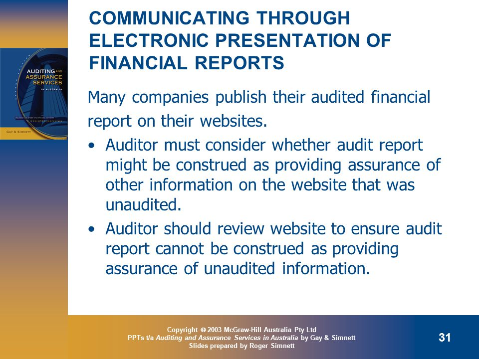 Copyright  2003 McGraw-Hill Australia Pty Ltd PPTs t/a Auditing and Assurance Services in Australia by Gay & Simnett Slides prepared by Roger Simnett 31 COMMUNICATING THROUGH ELECTRONIC PRESENTATION OF FINANCIAL REPORTS Many companies publish their audited financial report on their websites.
