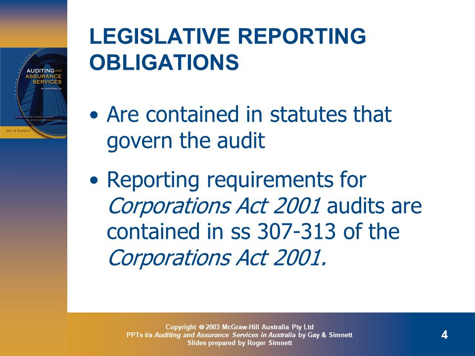 Copyright  2003 McGraw-Hill Australia Pty Ltd PPTs t/a Auditing and Assurance Services in Australia by Gay & Simnett Slides prepared by Roger Simnett 4 LEGISLATIVE REPORTING OBLIGATIONS Are contained in statutes that govern the audit Reporting requirements for Corporations Act 2001 audits are contained in ss of the Corporations Act 2001.