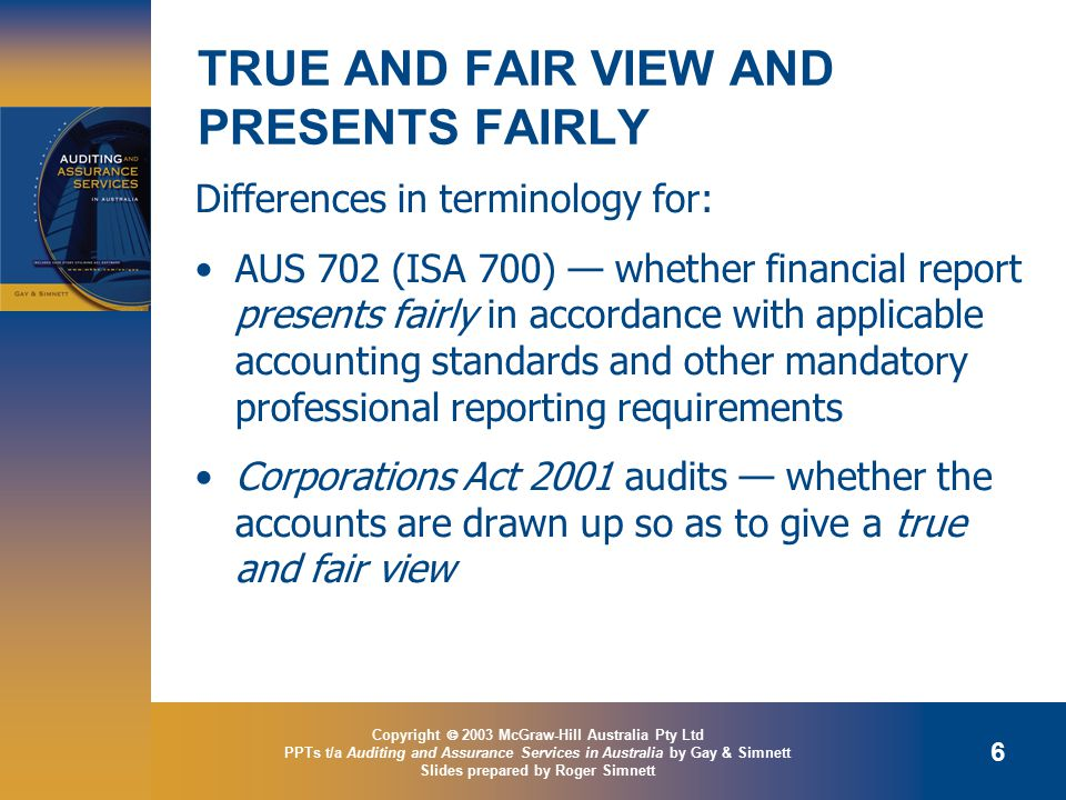 Copyright  2003 McGraw-Hill Australia Pty Ltd PPTs t/a Auditing and Assurance Services in Australia by Gay & Simnett Slides prepared by Roger Simnett 6 TRUE AND FAIR VIEW AND PRESENTS FAIRLY Differences in terminology for: AUS 702 (ISA 700) — whether financial report presents fairly in accordance with applicable accounting standards and other mandatory professional reporting requirements Corporations Act 2001 audits — whether the accounts are drawn up so as to give a true and fair view