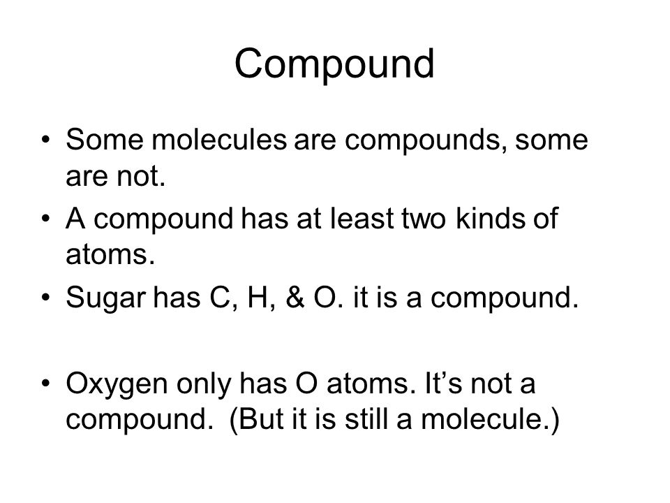 Compound Some molecules are compounds, some are not.