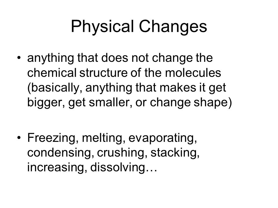 Physical Changes anything that does not change the chemical structure of the molecules (basically, anything that makes it get bigger, get smaller, or change shape) Freezing, melting, evaporating, condensing, crushing, stacking, increasing, dissolving…