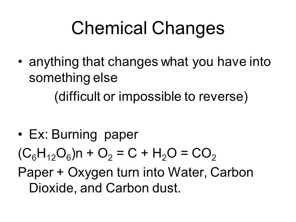 Chemical Changes anything that changes what you have into something else (difficult or impossible to reverse) Ex: Burning paper (C 6 H 12 O 6 )n + O 2 = C + H 2 O = CO 2 Paper + Oxygen turn into Water, Carbon Dioxide, and Carbon dust.