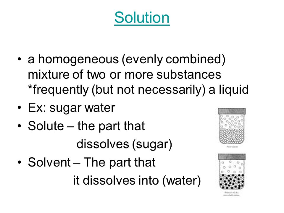 Solution a homogeneous (evenly combined) mixture of two or more substances *frequently (but not necessarily) a liquid Ex: sugar water Solute – the part that dissolves (sugar) Solvent – The part that it dissolves into (water)