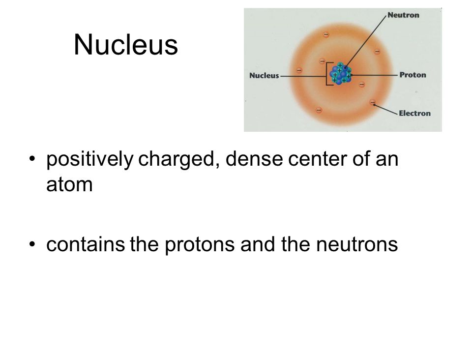 Nucleus positively charged, dense center of an atom contains the protons and the neutrons