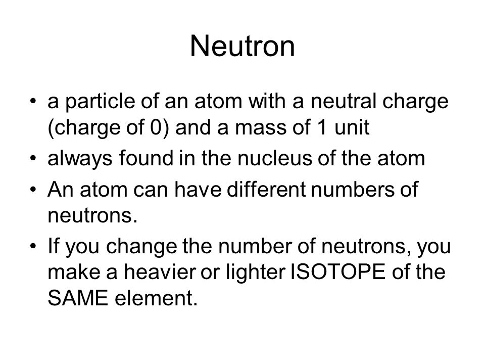 Neutron a particle of an atom with a neutral charge (charge of 0) and a mass of 1 unit always found in the nucleus of the atom An atom can have different numbers of neutrons.