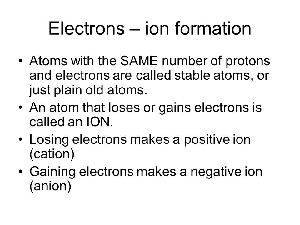 Electrons – ion formation Atoms with the SAME number of protons and electrons are called stable atoms, or just plain old atoms.