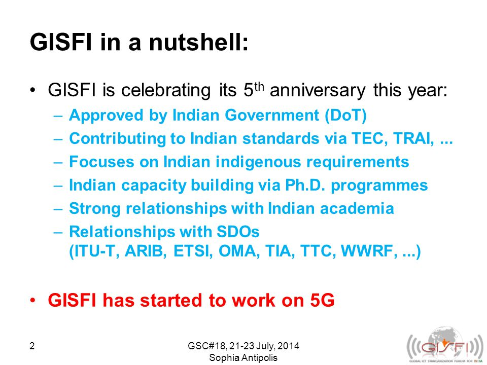 GISFI in a nutshell: GISFI is celebrating its 5 th anniversary this year: –Approved by Indian Government (DoT) –Contributing to Indian standards via TEC, TRAI,...