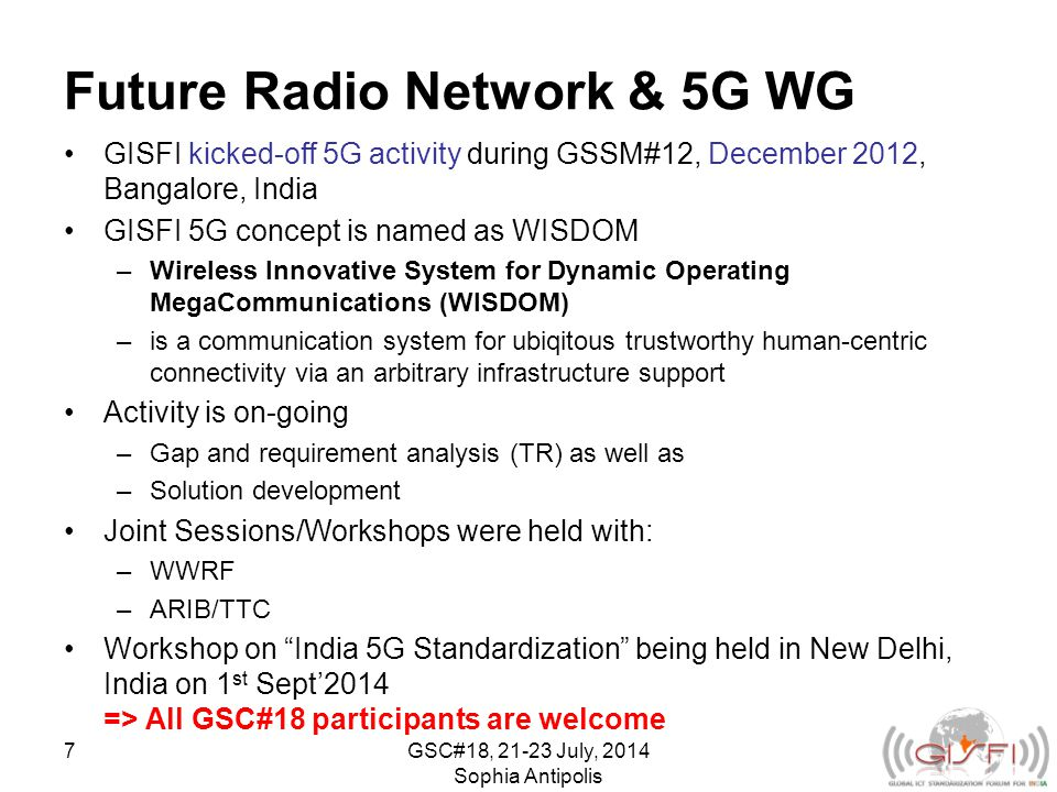 Future Radio Network & 5G WG GISFI kicked-off 5G activity during GSSM#12, December 2012, Bangalore, India GISFI 5G concept is named as WISDOM –Wireless Innovative System for Dynamic Operating MegaCommunications (WISDOM) –is a communication system for ubiqitous trustworthy human-centric connectivity via an arbitrary infrastructure support Activity is on-going –Gap and requirement analysis (TR) as well as –Solution development Joint Sessions/Workshops were held with: –WWRF –ARIB/TTC Workshop on India 5G Standardization being held in New Delhi, India on 1 st Sept'2014 => All GSC#18 participants are welcome GSC#18, July, 2014 Sophia Antipolis 7