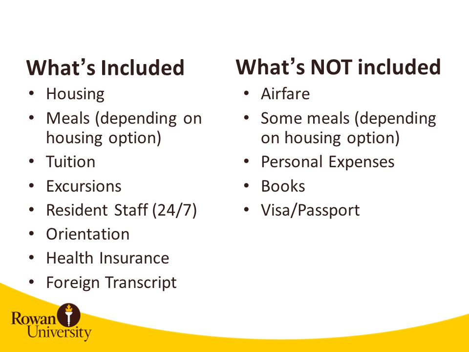 What's Included Housing Meals (depending on housing option) Tuition Excursions Resident Staff (24/7) Orientation Health Insurance Foreign Transcript Airfare Some meals (depending on housing option) Personal Expenses Books Visa/Passport What's NOT included