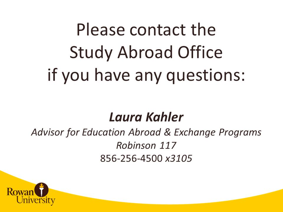 Please contact the Study Abroad Office if you have any questions: Laura Kahler Advisor for Education Abroad & Exchange Programs Robinson x3105