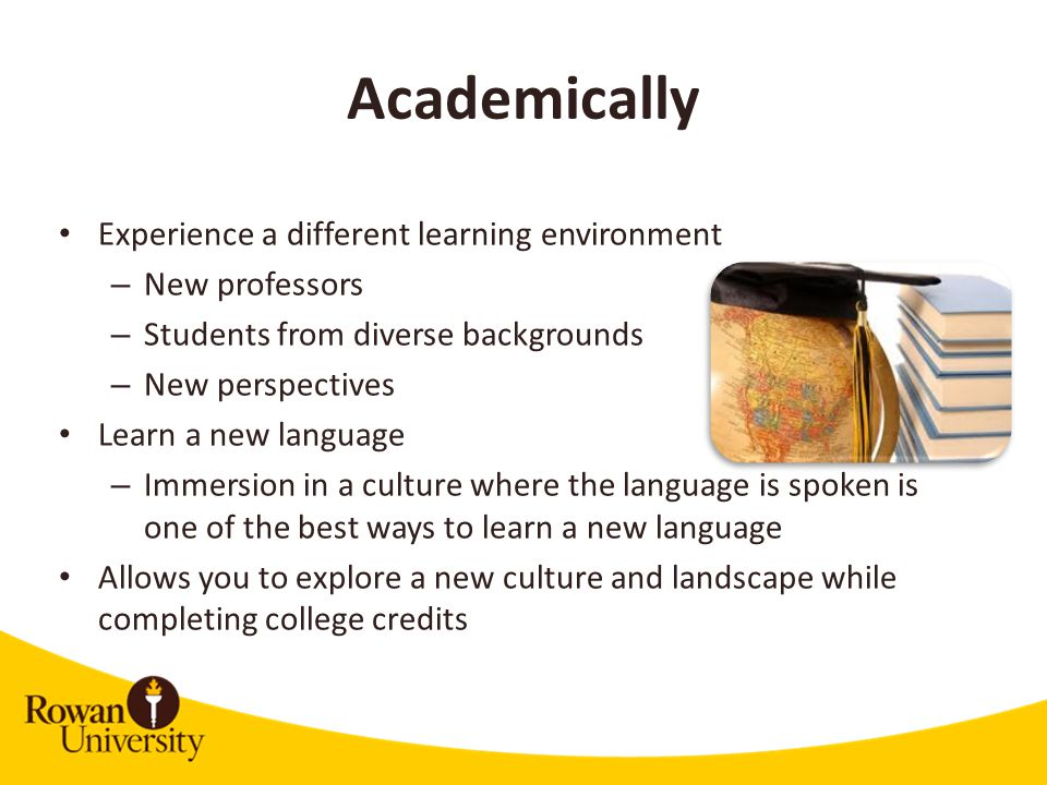 Academically Experience a different learning environment – New professors – Students from diverse backgrounds – New perspectives Learn a new language – Immersion in a culture where the language is spoken is one of the best ways to learn a new language Allows you to explore a new culture and landscape while completing college credits