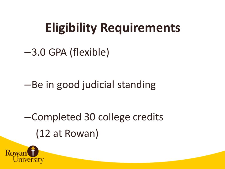 Eligibility Requirements – 3.0 GPA (flexible) – Be in good judicial standing – Completed 30 college credits (12 at Rowan)