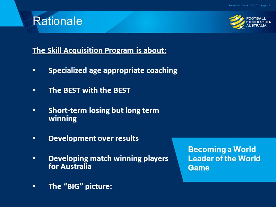 Rationale The Skill Acquisition Program is about: Specialized age appropriate coaching The BEST with the BEST Short-term losing but long term winning Development over results Developing match winning players for Australia The BIG picture: Becoming a World Leader of the World Game Presentation name : : Page6
