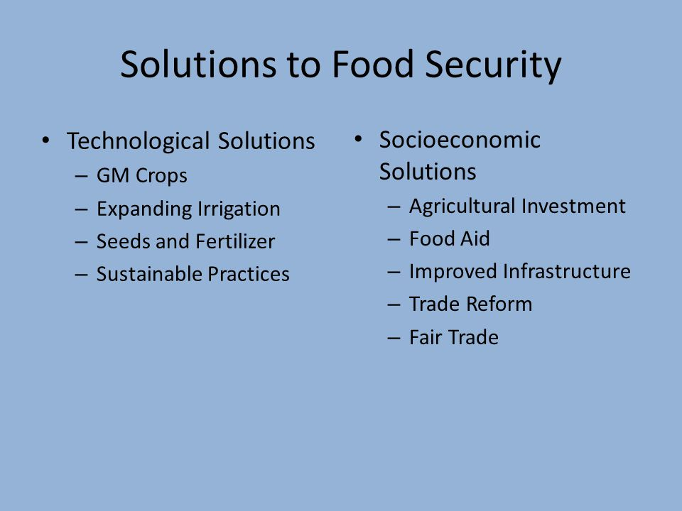 Solutions to Food Security Technological Solutions – GM Crops – Expanding Irrigation – Seeds and Fertilizer – Sustainable Practices Socioeconomic Solutions – Agricultural Investment – Food Aid – Improved Infrastructure – Trade Reform – Fair Trade
