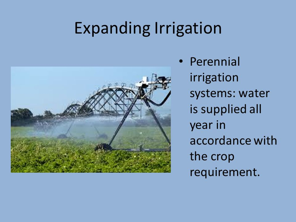 Expanding Irrigation Perennial irrigation systems: water is supplied all year in accordance with the crop requirement.