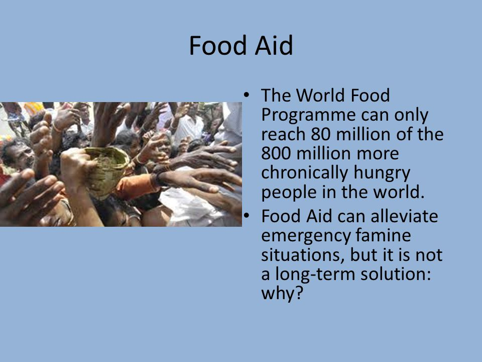 Food Aid The World Food Programme can only reach 80 million of the 800 million more chronically hungry people in the world.
