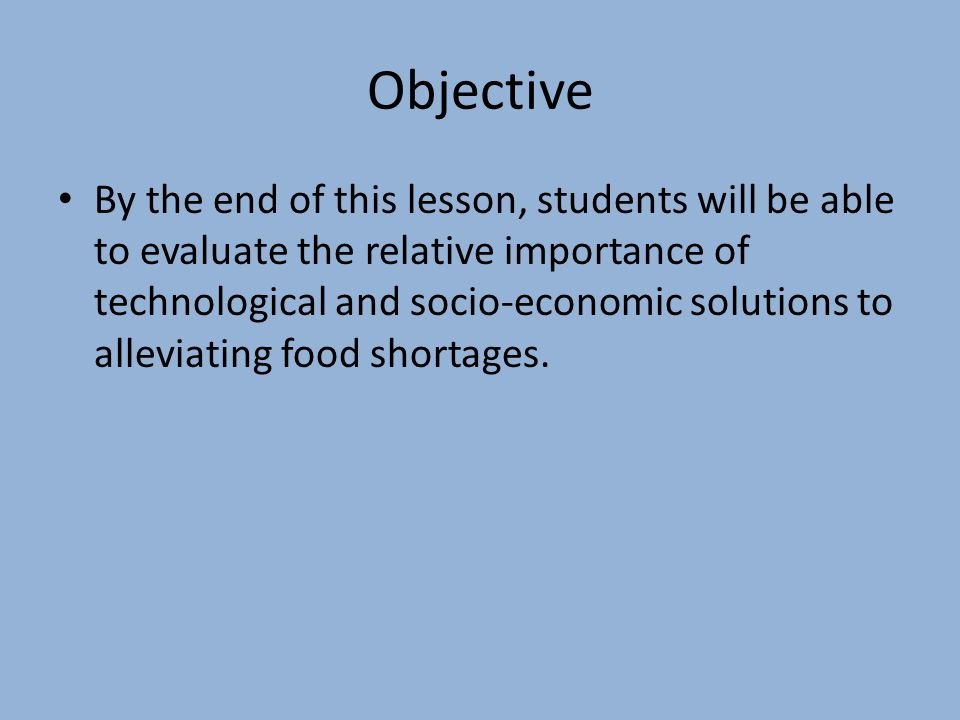 Objective By the end of this lesson, students will be able to evaluate the relative importance of technological and socio-economic solutions to alleviating food shortages.