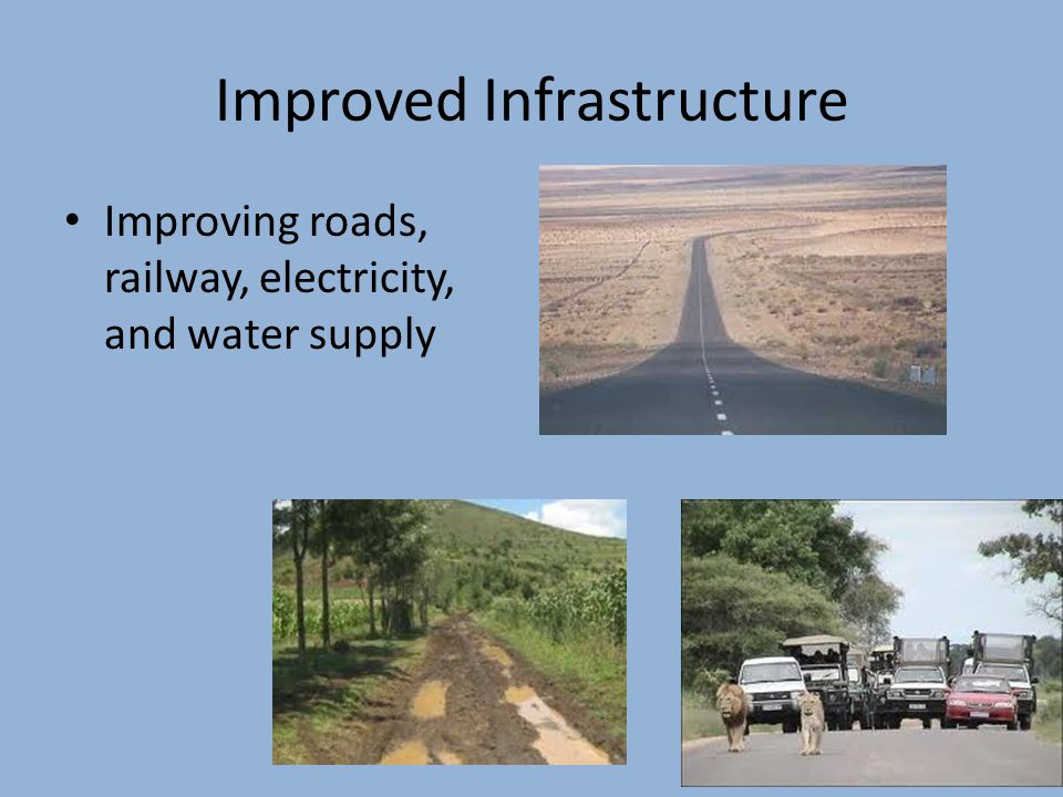 Improved Infrastructure Improving roads, railway, electricity, and water supply