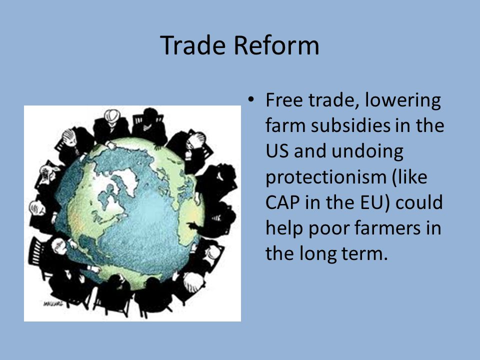 Trade Reform Free trade, lowering farm subsidies in the US and undoing protectionism (like CAP in the EU) could help poor farmers in the long term.
